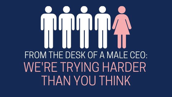 From the Desk of a Male CEO: We're Trying Harder Than You Think